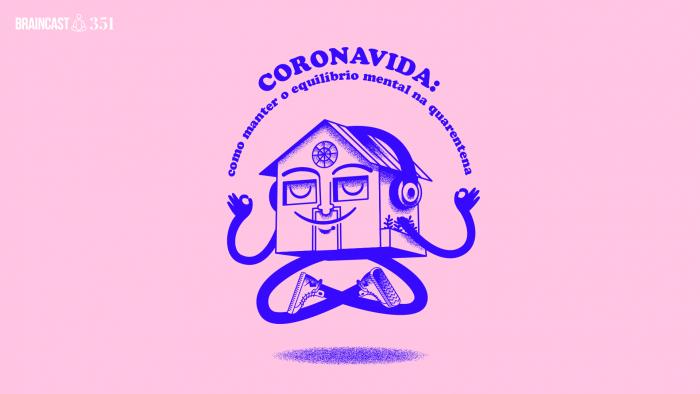 Braincast 351 – Coronavida: como manter o equilíbrio mental na quarentena