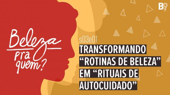 """Beleza Pra Quem? – Transformando """"Rotinas de Beleza"""" em """"Rituais de Autocuidado"""""""