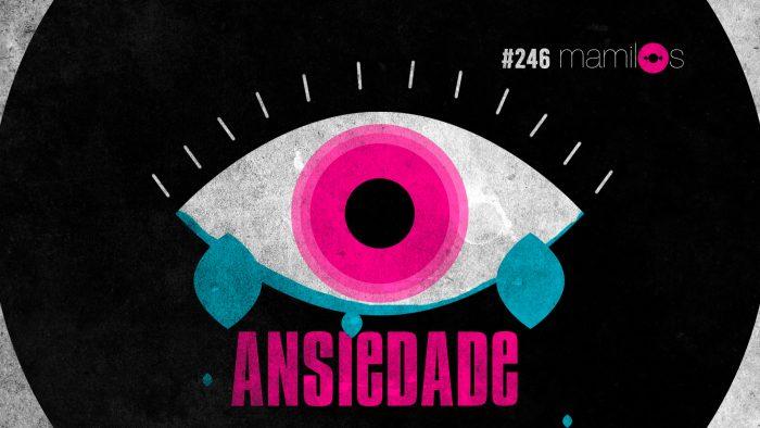 Mamilos #246 – Ansiedade
