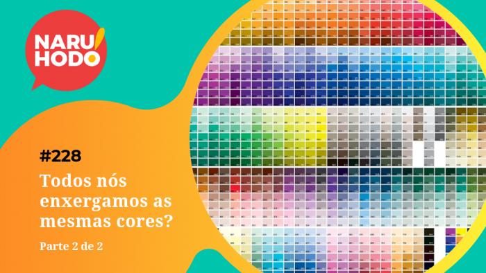 Naruhodo #228 – Todos nós enxergamos as mesmas cores? – Parte 2 de 2