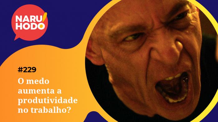 Naruhodo #229 – O medo aumenta a produtividade no trabalho?
