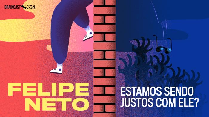 Braincast 358 – Felipe Neto, estamos sendo justos com ele?