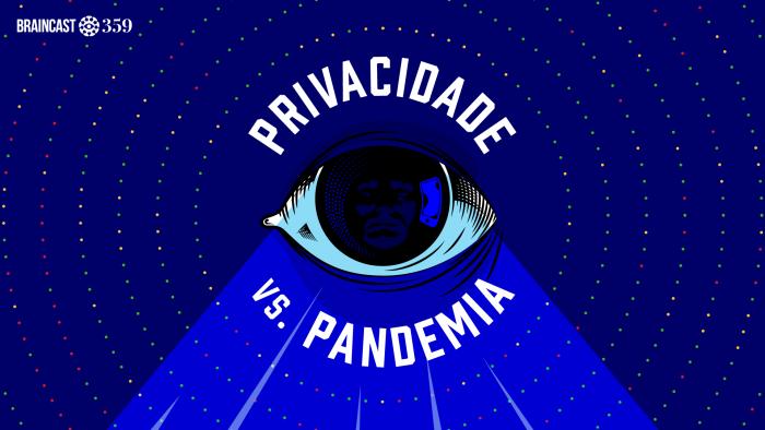 Braincast 359 – Privacidade vs Pandemia