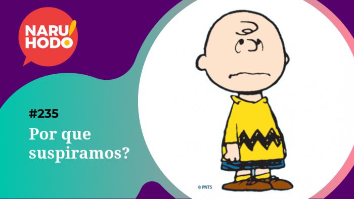 Naruhodo #235 – Por que suspiramos?