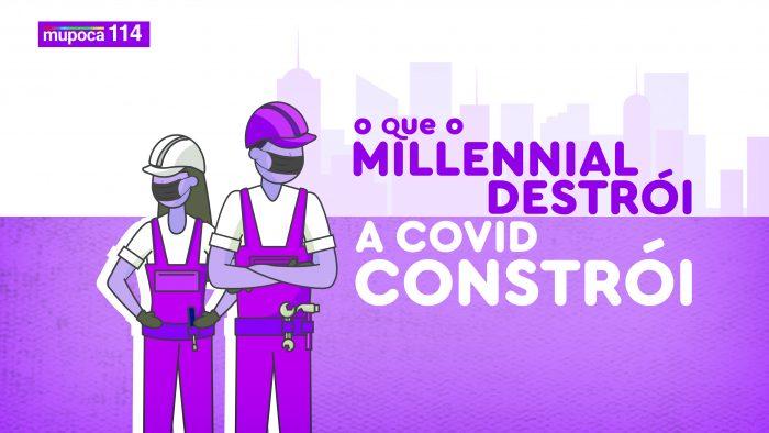Mupoca #114 – O que o millennial destrói, a Covid-19 constrói.