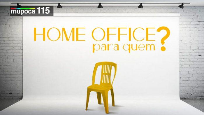 Mupoca #115 – Home-office para quem?