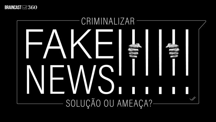 Braincast 360 – Criminalizar fake news: solução ou ameaça?