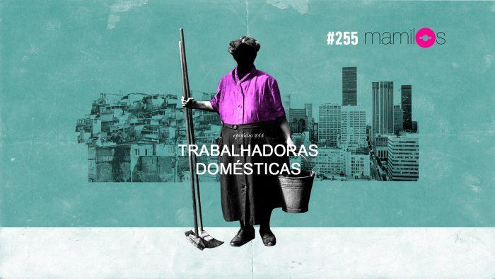 Mamilos #255 – Trabalhadoras domésticas