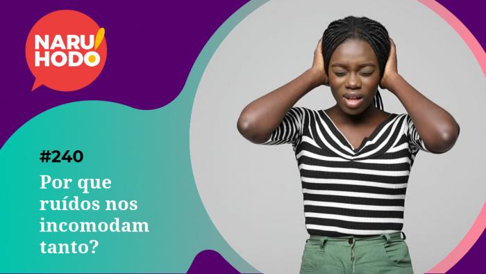 Naruhodo #240 – Por que ruídos nos incomodam tanto?