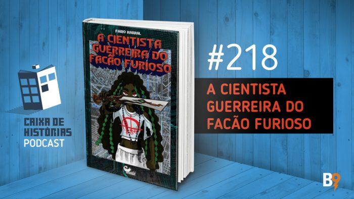 Caixa de Histórias 218 – A Cientista Guerreira do Facão Furioso