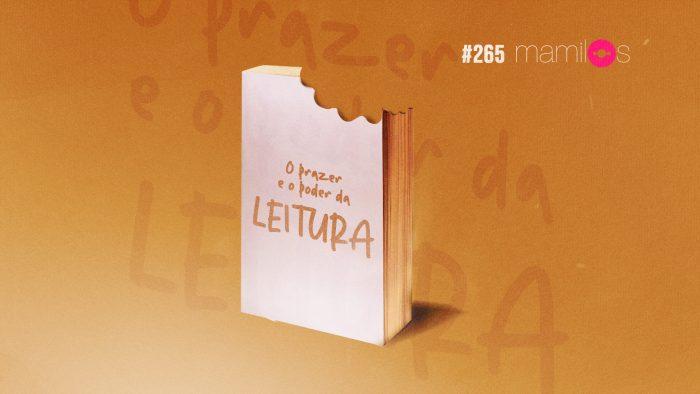 Mamilos #265 – O Prazer e o Poder da Leitura