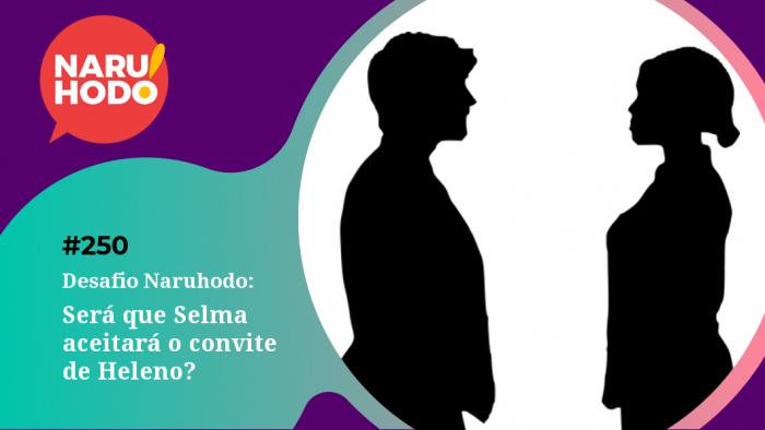 Naruhodo #250 – Desafio Naruhodo: Será que Selma aceitará o convite de Heleno?
