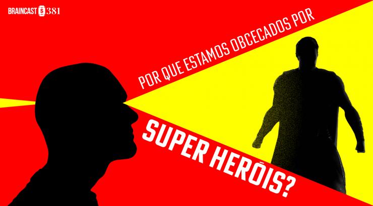 Braincast #381 – Por que estamos obcecados por super-heróis?