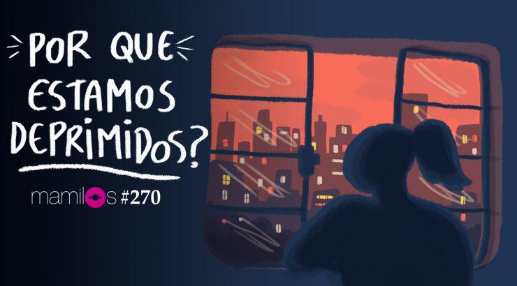 Mamilos #270 – Por que estamos deprimidos?