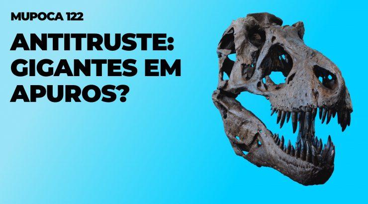 Mupoca #122 – Antitruste: gigantes em apuros?