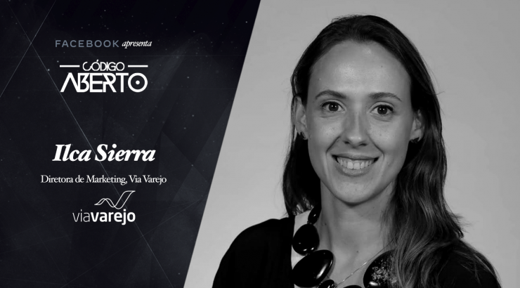 Código Aberto – Ilca Sierra, Diretora de Marketing, Via Varejo
