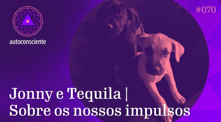 Autoconsciente #70 – Jonny e Tequila | Sobre os nossos impulsos