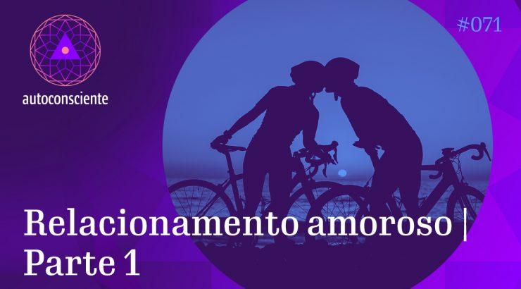 Autoconsciente #71 – Relacionamento amoroso – Parte 1