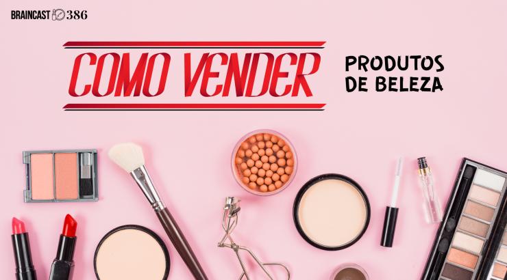 Braincast #386 – Como vender produtos de beleza