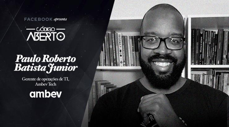 Código Aberto – Paulo Roberto Batista Júnior, Gerente de Operações de TI, Ambev