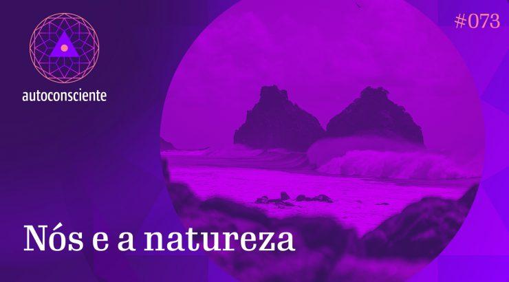 Autoconsciente 73 – Nós e a Natureza