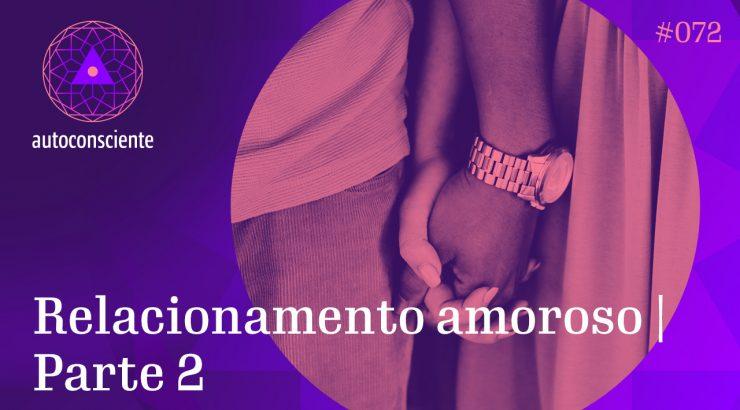 Autoconsciente 72 – Relacionamento amoroso | Parte 2
