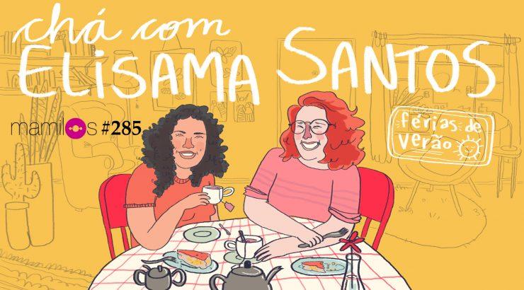 Mamilos 285 – Chá com Elisama Santos