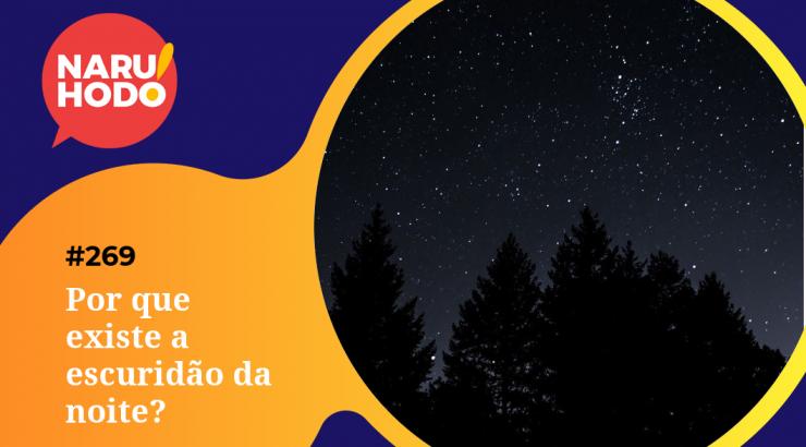 Naruhodo #269 – Por que existe a escuridão da noite?