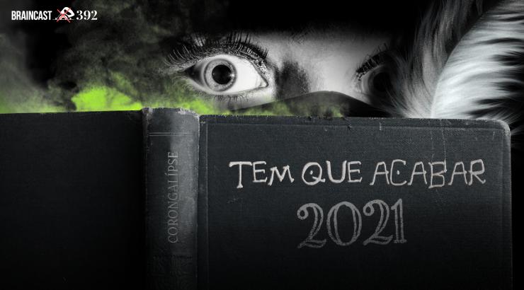 Braincast 392 – Tem que acabar [Edição 2021]
