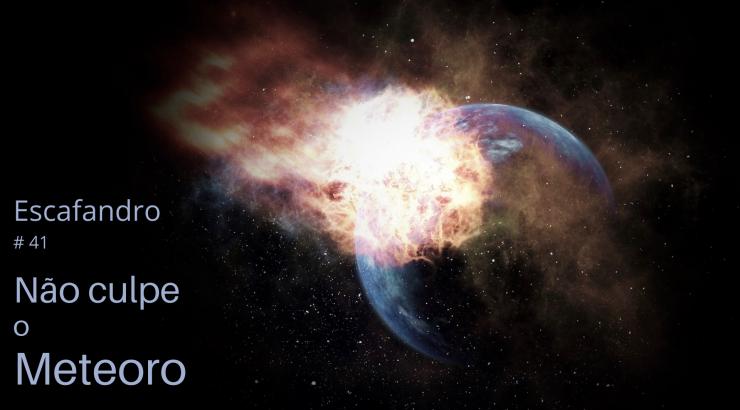 Escafandro – Não culpe o meteoro