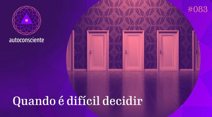 Autoconsciente 83 – Quando é difícil decidir