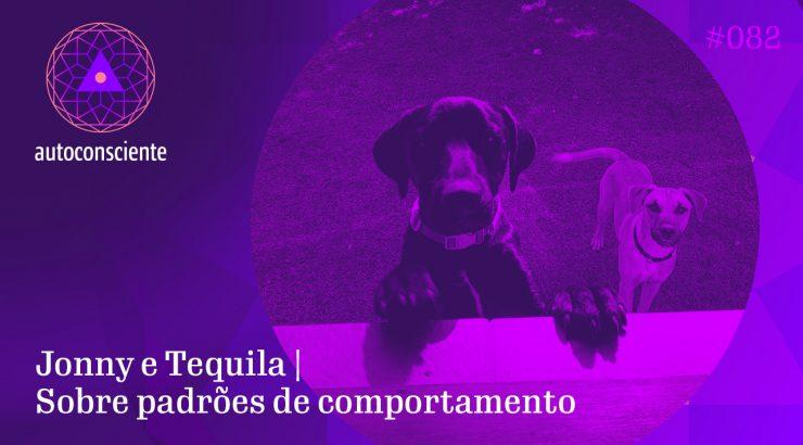 Autoconsciente 82 – Jonny e Tequila | Sobre padrões de comportamento