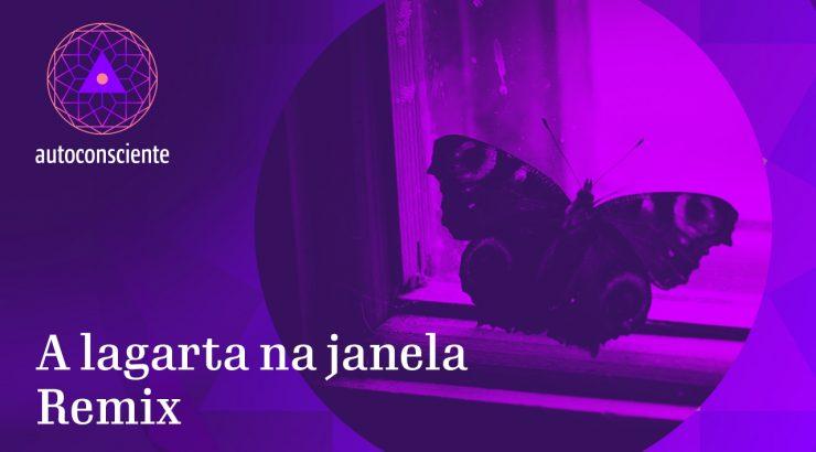 Autoconsciente – A Lagarta na Janela | Remix