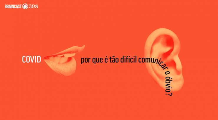 Braincast 398 – Covid: por que é tão difícil comunicar o óbvio?