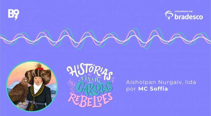 Histórias de Ninar para Garotas Rebeldes – Aishoplan Nurgaiv, lida por MC Soffia