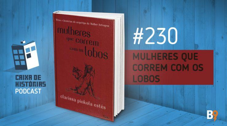 Caixa de Histórias 230 – Mulheres que correm com os Lobos