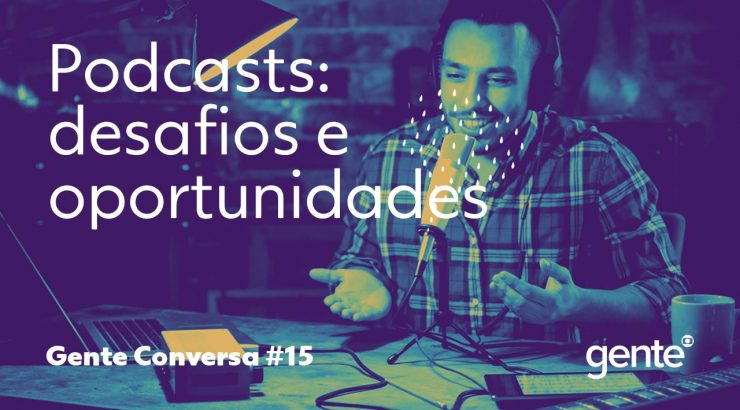 Gente – Podcasts: os desafios e as oportunidades da vez