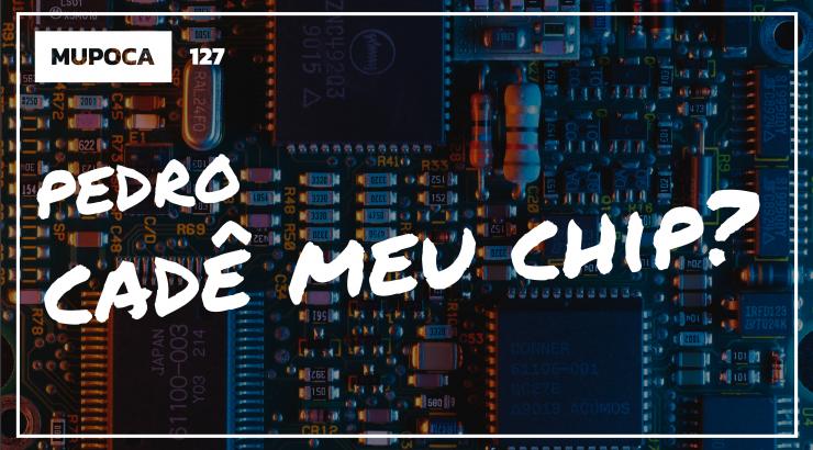 Mupoca #127 – Pedro, cadê meu chip?