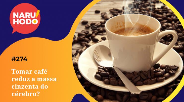 Naruhodo #274 – Tomar café reduz a massa cinzenta do cérebro?