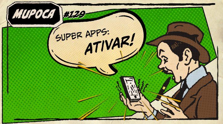 Mupoca #129 – Super Apps, ativar!