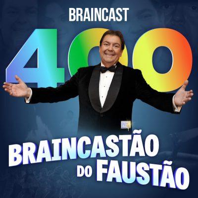 Capa - Braincast 400 – Braincastão do Faustão