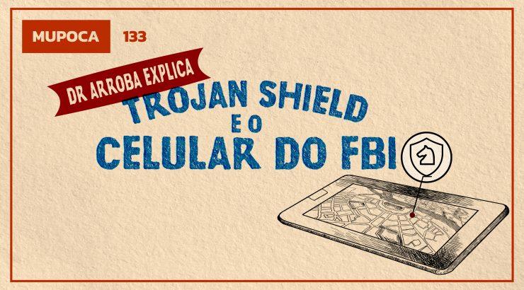 Mupoca #133 – Dr. Arroba explica: Trojan Shield e o celular do FBI