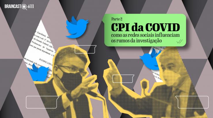 Braincast 411 – CPI da COVID: como as redes sociais influenciam a investigação [Parte 2]