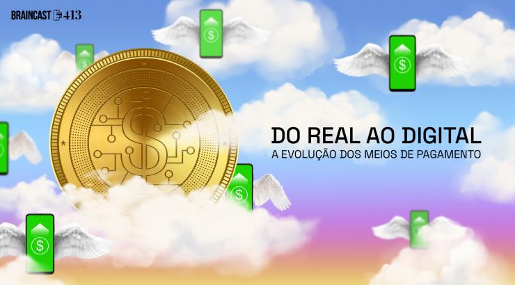 Braincast 413 – Do real ao digital: a evolução dos meios de pagamento