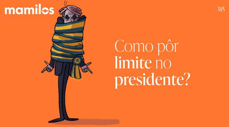 Mamilos 315 – Como pôr limite no presidente?