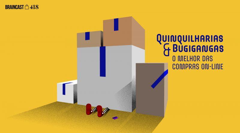Braincast 418 – Quinquilharias & Bugigangas: o melhor das compras online