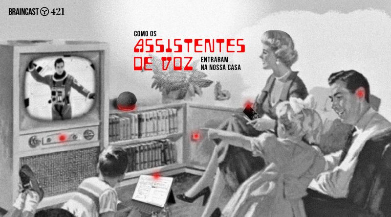 Braincast 421 – Como os assistentes de voz entraram na nossa casa