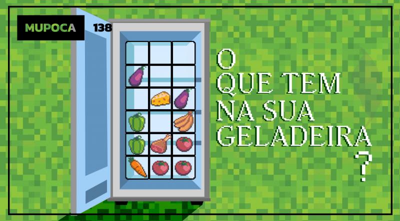 Mupoca #138 – O que tem na sua geladeira?