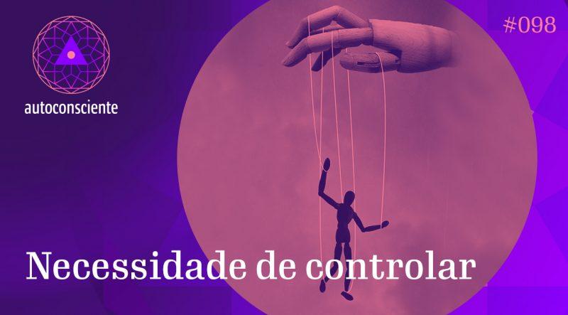 Autoconsciente 98 – Necessidade de controlar