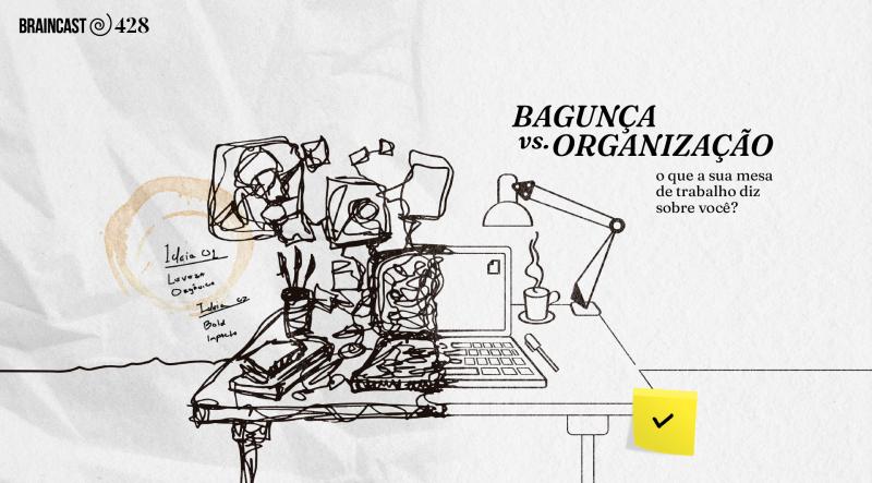 Braincast 428 – Bagunça vs. Organização: o que sua mesa de trabalho diz sobre você?